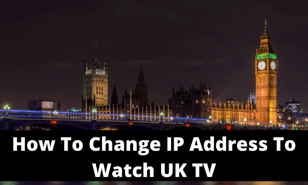 How To Change IP Address to Watch UK TV
